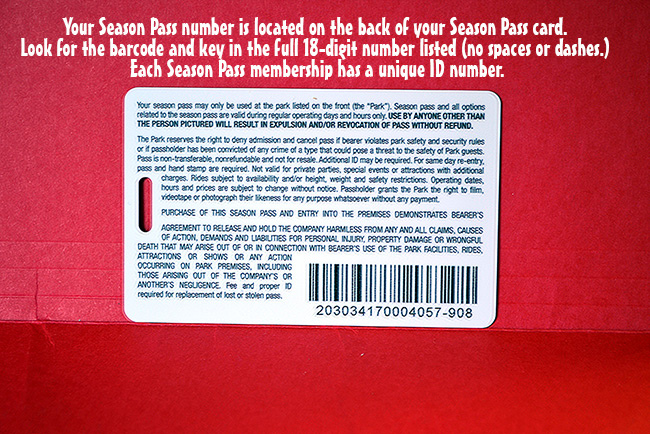 Your Season Pass Number Is Located On The Back Of Your Season Pass Card.  Just Look For The Barcode And Key In The Full 18 Digit Number Listed There.